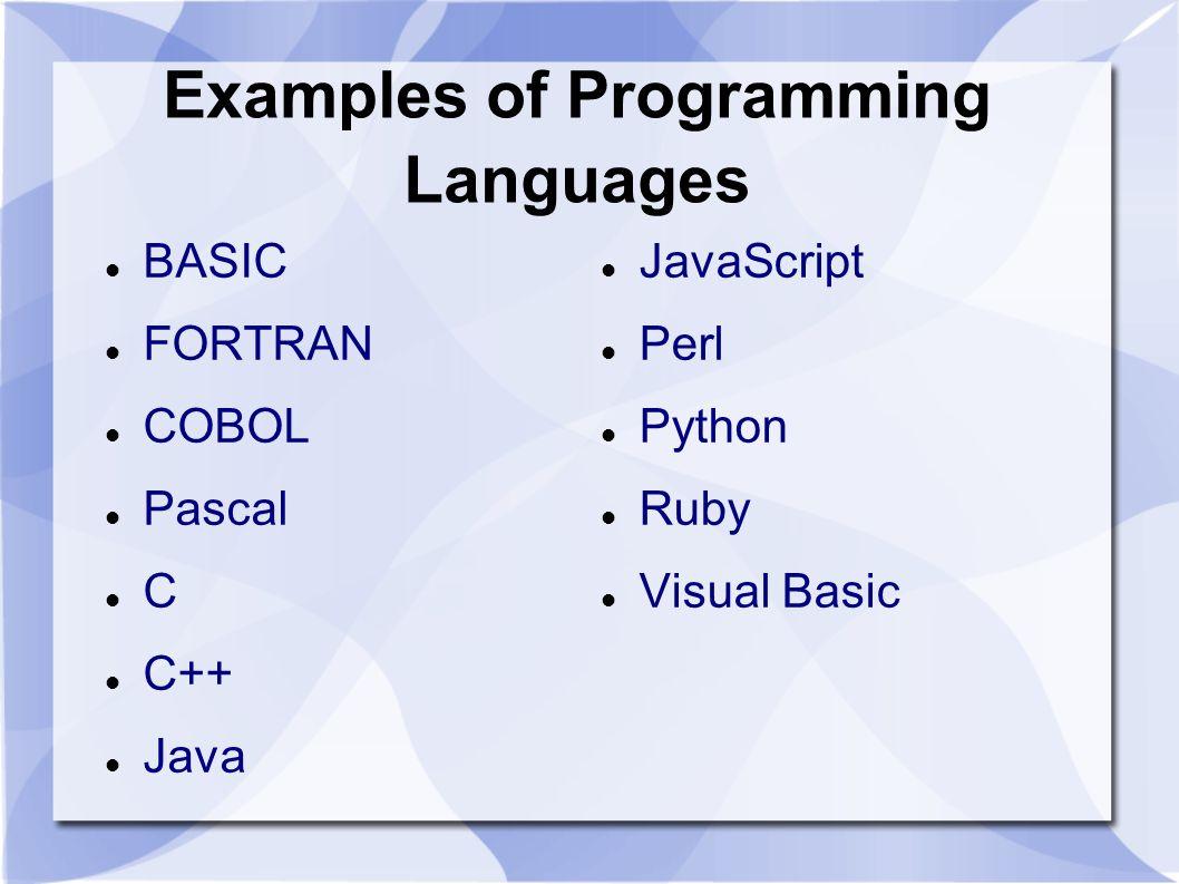 Examples of Programming Languages BASIC FORTRAN COBOL Pascal C C++ Java JavaScript Perl Python Ruby Visual Basic