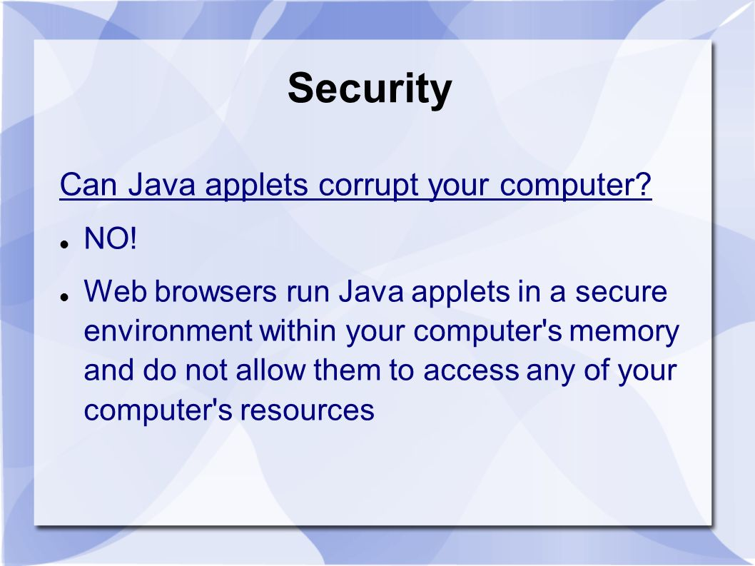 Security Can Java applets corrupt your computer? NO! Web browsers run Java applets in a secure environment within your computer's memory and do not al