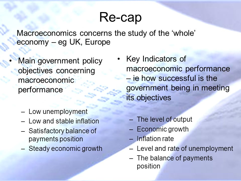 Re-cap Main government policy objectives concerning macroeconomic performance –Low unemployment –Low and stable inflation –Satisfactory balance of pay