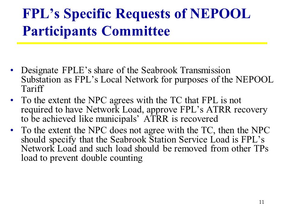 11 FPLs Specific Requests of NEPOOL Participants Committee Designate FPLEs share of the Seabrook Transmission Substation as FPLs Local Network for purposes of the NEPOOL Tariff To the extent the NPC agrees with the TC that FPL is not required to have Network Load, approve FPLs ATRR recovery to be achieved like municipals ATRR is recovered To the extent the NPC does not agree with the TC, then the NPC should specify that the Seabrook Station Service Load is FPLs Network Load and such load should be removed from other TPs load to prevent double counting