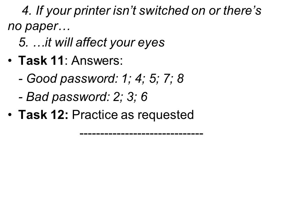 4. If your printer isnt switched on or theres no paper… 5. …it will affect your eyes Task 11: Answers: - Good password: 1; 4; 5; 7; 8 - Bad password: