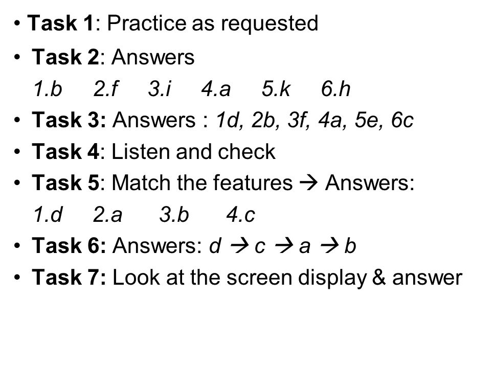 Task 1: Practice as requested Task 2: Answers 1.b 2.f 3.i 4.a 5.k 6.h Task 3: Answers : 1d, 2b, 3f, 4a, 5e, 6c Task 4: Listen and check Task 5: Match
