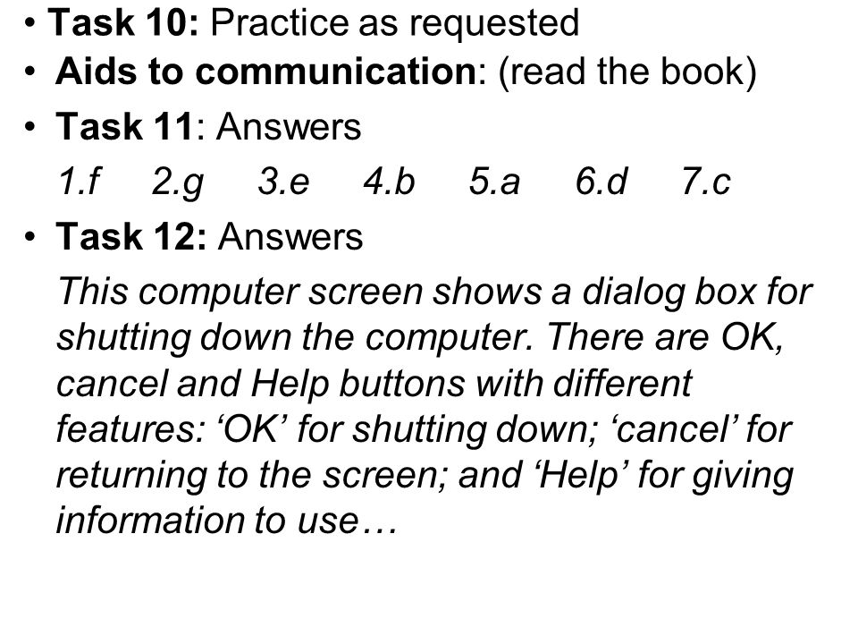 Task 10: Practice as requested Aids to communication: (read the book) Task 11: Answers 1.f 2.g 3.e 4.b 5.a 6.d 7.c Task 12: Answers This computer scre