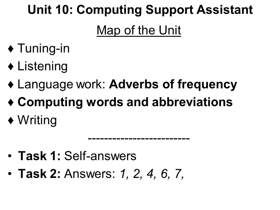 Unit 10: Computing Support Assistant Map of the Unit Tuning-in Listening Language work: Adverbs of frequency Computing words and abbreviations Writing
