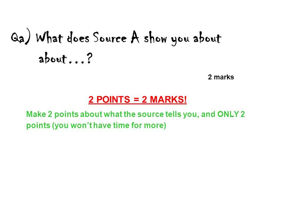 Qa) What does Source A show you about about…? 2 marks 2 POINTS = 2 MARKS! Make 2 points about what the source tells you, and ONLY 2 points (you wont h