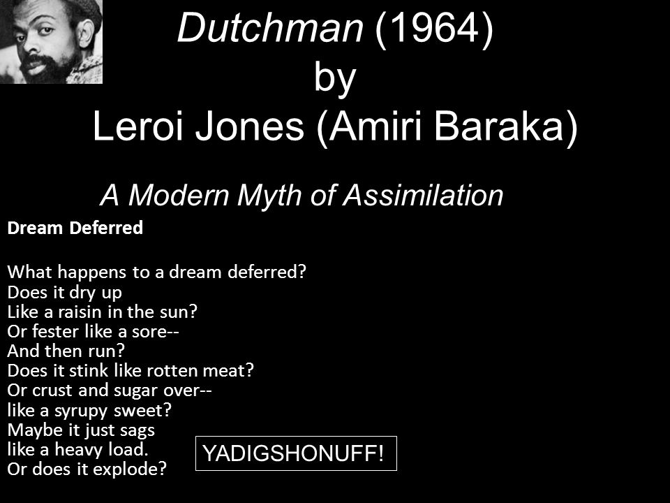 Dutchman (1964) by Leroi Jones (Amiri Baraka) A Modern Myth of Assimilation Dream Deferred What happens to a dream deferred? Does it dry up Like a rai