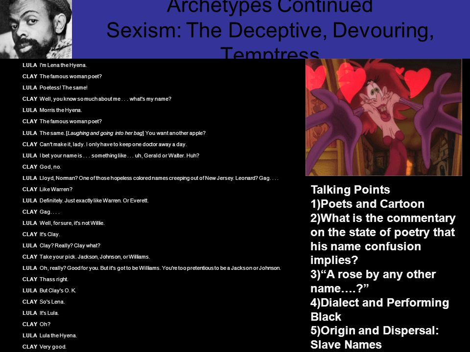 Archetypes Continued Sexism: The Deceptive, Devouring, Temptress LULA I'm Lena the Hyena. CLAY The famous woman poet? LULA Poetess! The same! CLAY Wel