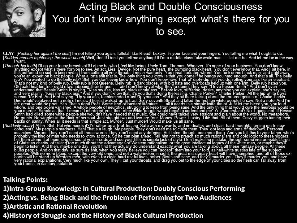 Acting Black and Double Consciousness You dont know anything except whats there for you to see. CLAY [Pushing her against the seat] I'm not telling yo