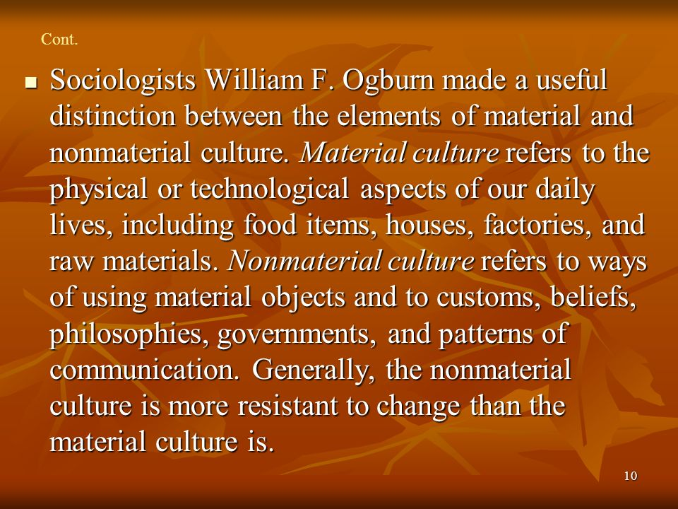 10 Cont. Sociologists William F. Ogburn made a useful distinction between the elements of material and nonmaterial culture. Material culture refers to