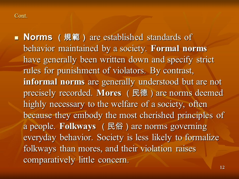 12 Cont. Norms are established standards of behavior maintained by a society. Formal norms have generally been written down and specify strict rules f