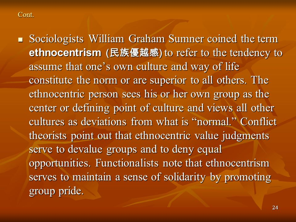 24 Cont. Sociologists William Graham Sumner coined the term ethnocentrism ( ) to refer to the tendency to assume that ones own culture and way of life