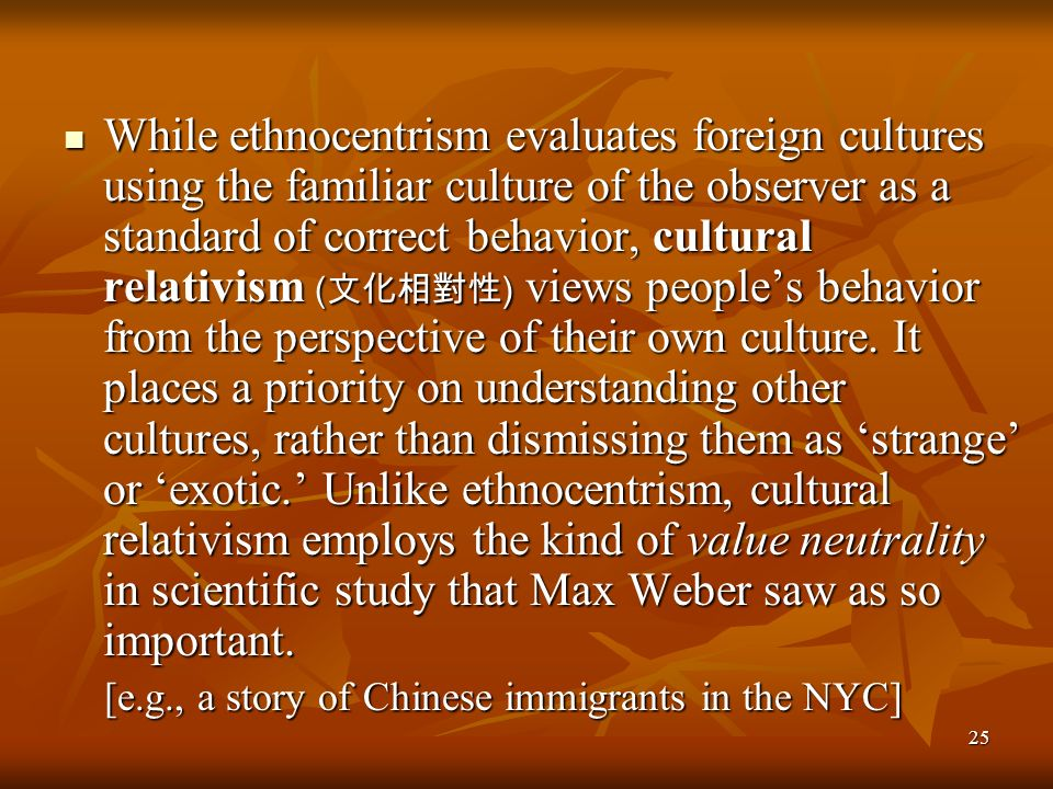 25 While ethnocentrism evaluates foreign cultures using the familiar culture of the observer as a standard of correct behavior, cultural relativism (