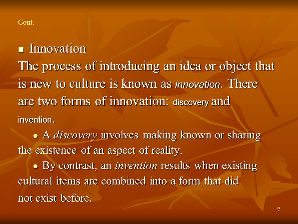 7 Cont. Innovation Innovation The process of introducing an idea or object that is new to culture is known as innovation. There are two forms of innov