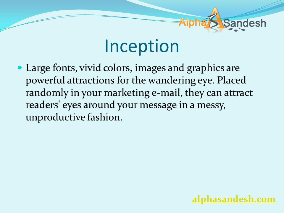 Inception Large fonts, vivid colors, images and graphics are powerful attractions for the wandering eye. Placed randomly in your marketing e-mail, the