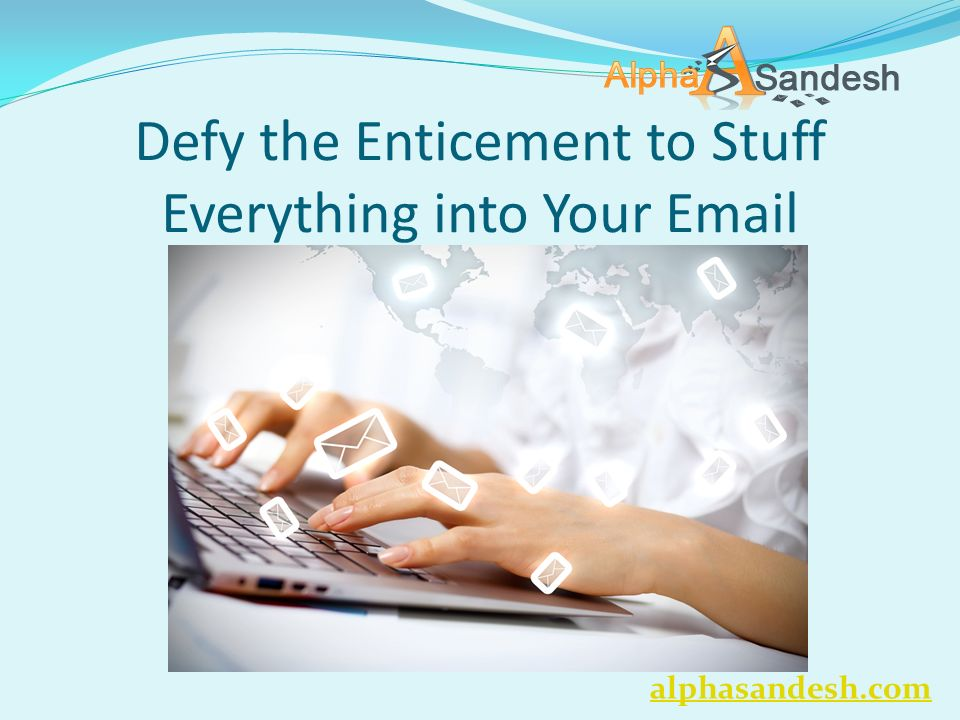 Defy the Enticement to Stuff Everything into Your Email alphasandesh.com