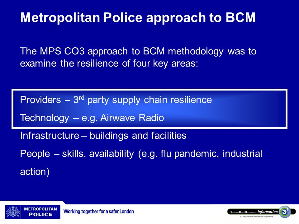 Metropolitan Police approach to BCM The MPS CO3 approach to BCM methodology was to examine the resilience of four key areas: Providers – 3 rd party su