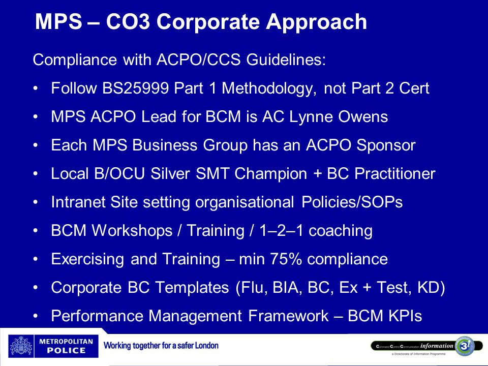 MPS – CO3 Corporate Approach Compliance with ACPO/CCS Guidelines: Follow BS25999 Part 1 Methodology, not Part 2 Cert MPS ACPO Lead for BCM is AC Lynne
