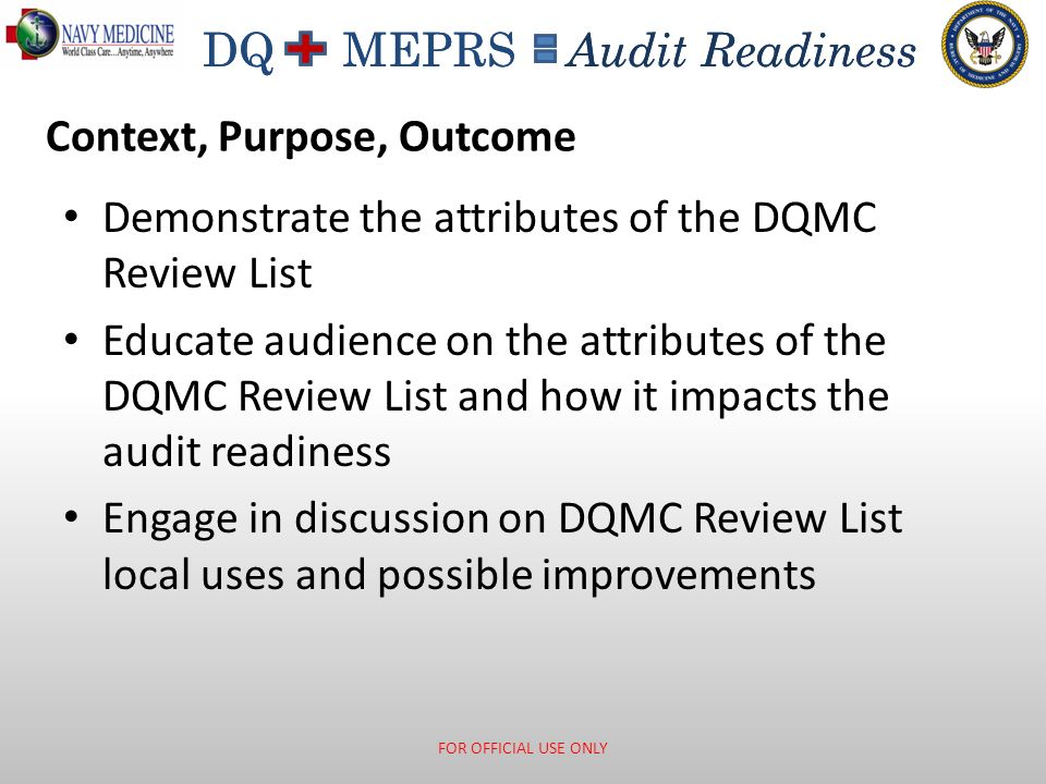 DQ MEPRS Audit Readiness Data Quality: The Beginning TRICARE Managed Activity implemented the Data Quality Management Control Program December 1 st, 2000 (FY2001) DoD Inspector General (DoD IG) identified material management control weakness for MHS - Directed development of data quality assurance and management control program Two Specific Reports: – DoD IG report concerning the FY98 Retirement Liability Estimate http://www.dodig.mil/audit/reports/fy99/99-127.pdf http://www.dodig.mil/audit/reports/fy99/99-127.pdf – Government Accountability Office (GAO) Medicare Subvention Demonstration Report http://www.gao.gov/products/HEHS-99-39 http://www.gao.gov/products/HEHS-99-39 Assistant Secretary of Defense (Health Affairs) (ASD (HA)) concurred with the DoD IG material management control weakness findings ASD (HA) designated TMA Resource Management Steering Committee to oversee the development of TMA DQ Management Control Program FOR OFFICIAL USE ONLY