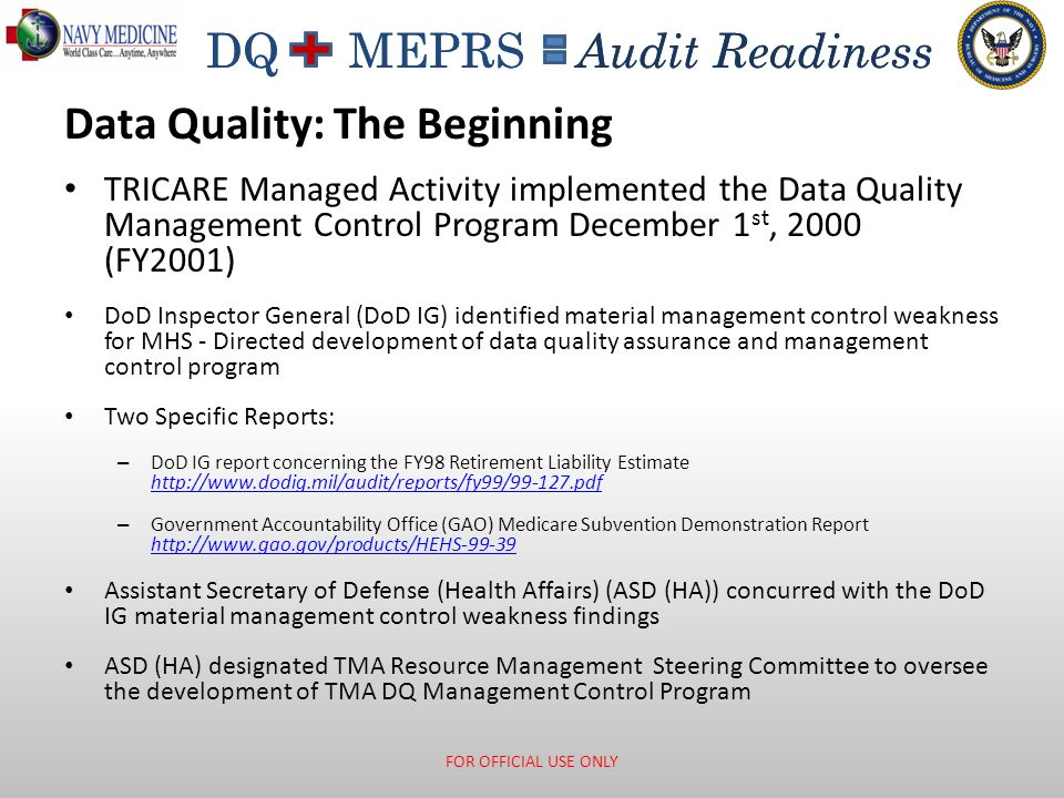 DQ MEPRS Audit Readiness TimelinessAccuracyConsistencyCompleteness Data Quality Data Quality Attributes = Audit Readiness FOR OFFICIAL USE ONLY End of Day Coding Timeliness Transmissions End of Day Coding Timeliness Transmissions Coding Audits MEWACS Outliers Patient Merges Coding Audits MEWACS Outliers Patient Merges Training System Controls Trouble Tickets Leadership Responsibilities Training System Controls Trouble Tickets Leadership Responsibilities Visits to Appointments Inpatient Records to Dispositions Rounds to Bed Days Visits to Appointments Inpatient Records to Dispositions Rounds to Bed Days Review List CO Statement Audit Summaries Regional Reports Review List CO Statement Audit Summaries Regional Reports