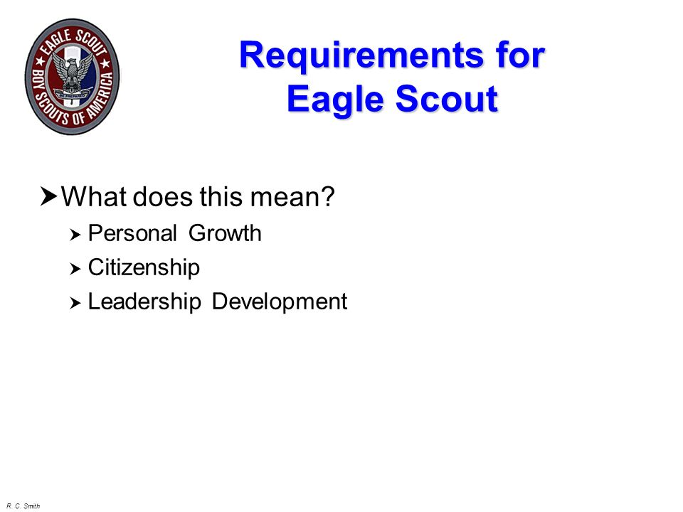 R. C. Smith Requirements for Eagle Scout 2. Demonstrate that you live by the principles of the Scout Oath and Law in your daily life. List the names o