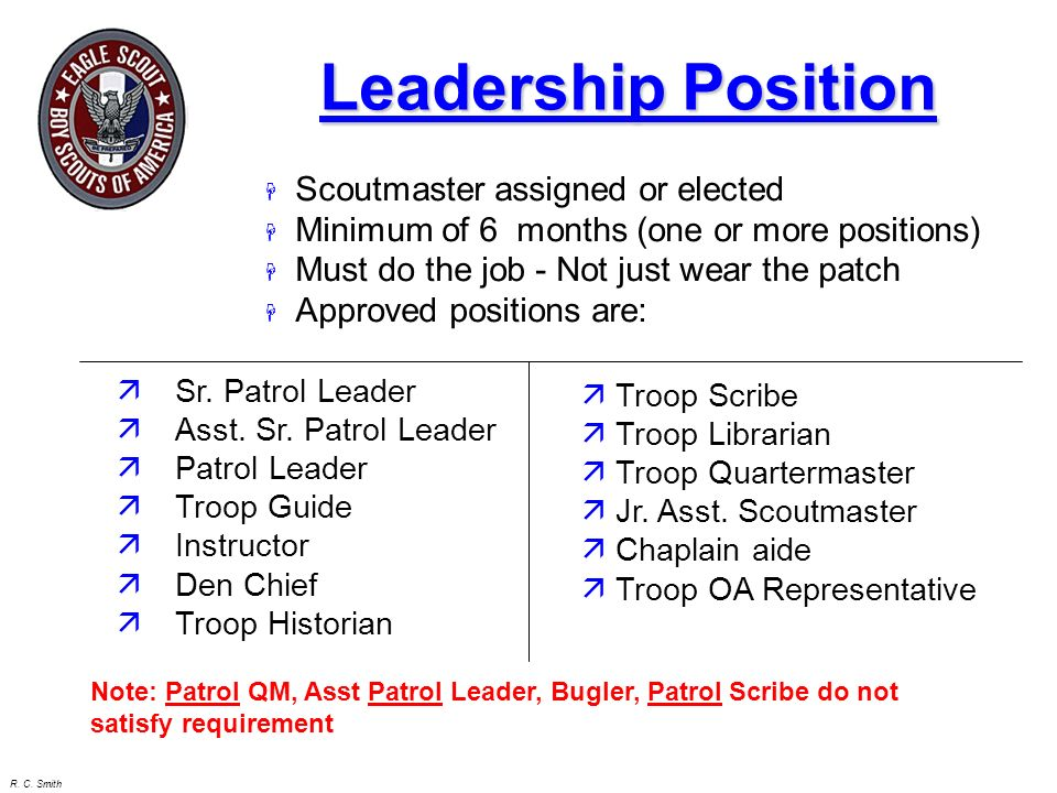 R. C. Smith Requirements for Eagle Scout 4. While a Life Scout, serve actively for a period of 6 months in one or more of the following positions of r