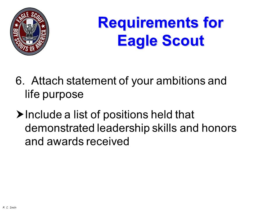 R. C. Smith Leadership Position H Scoutmaster assigned or elected H Minimum of 6 months (one or more positions) H Must do the job - Not just wear the