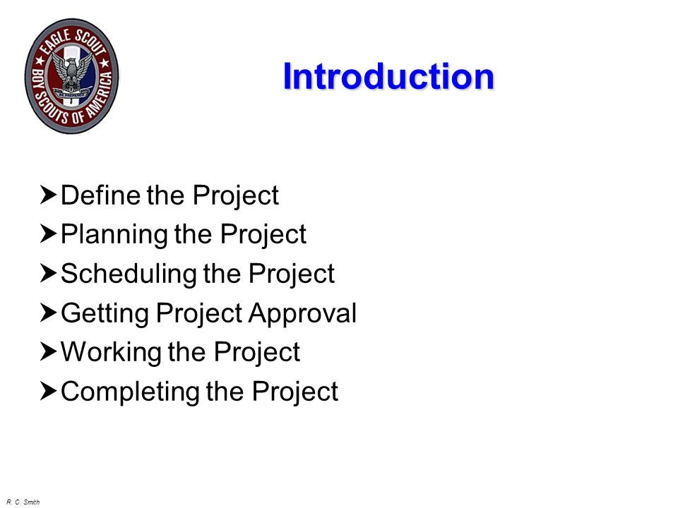 R. C. Smith Starting the Project May start immediately after Life Board of Review (but not before) Not necessary to have earned all 21 merit badges fi