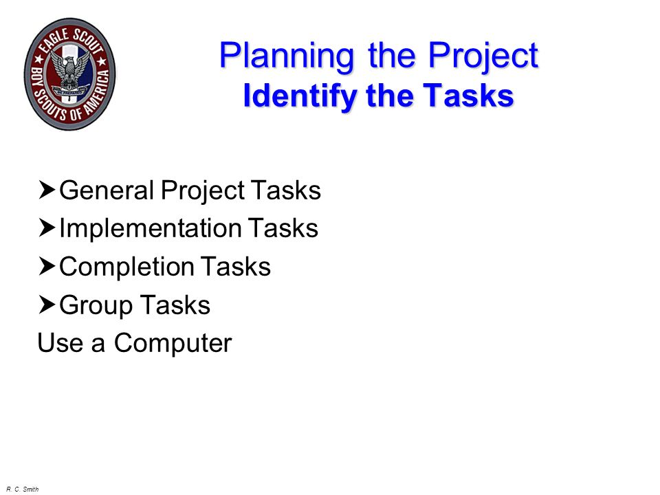 R. C. Smith Project Planning Written Plan Paying for Materials Determine the Tasks Determine the Equipment / Persons / Materials Reqd Determine how lo