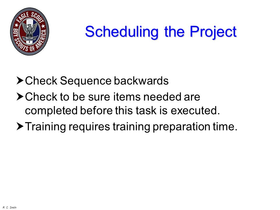 R. C. Smith Scheduling the Project Sequence the Tasks Determine when multiple tasks can be done at the same time. Determine finish times