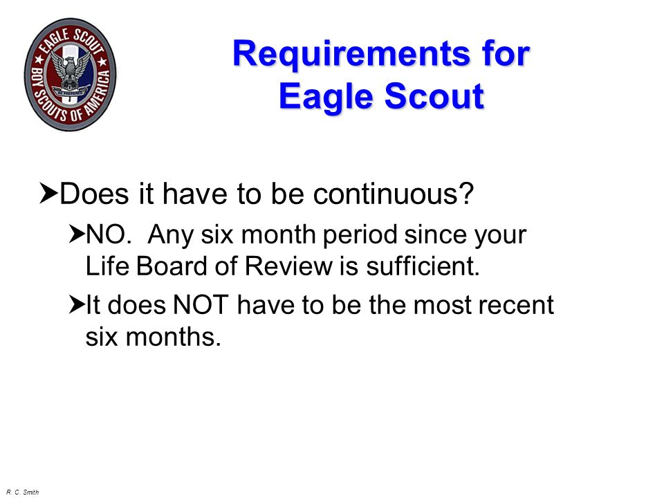 R. C. Smith Requirements for Eagle Scout 1. Be ACTIVE in your troop, team, crew, or ship for a period of at least 6 months after you have achieved the