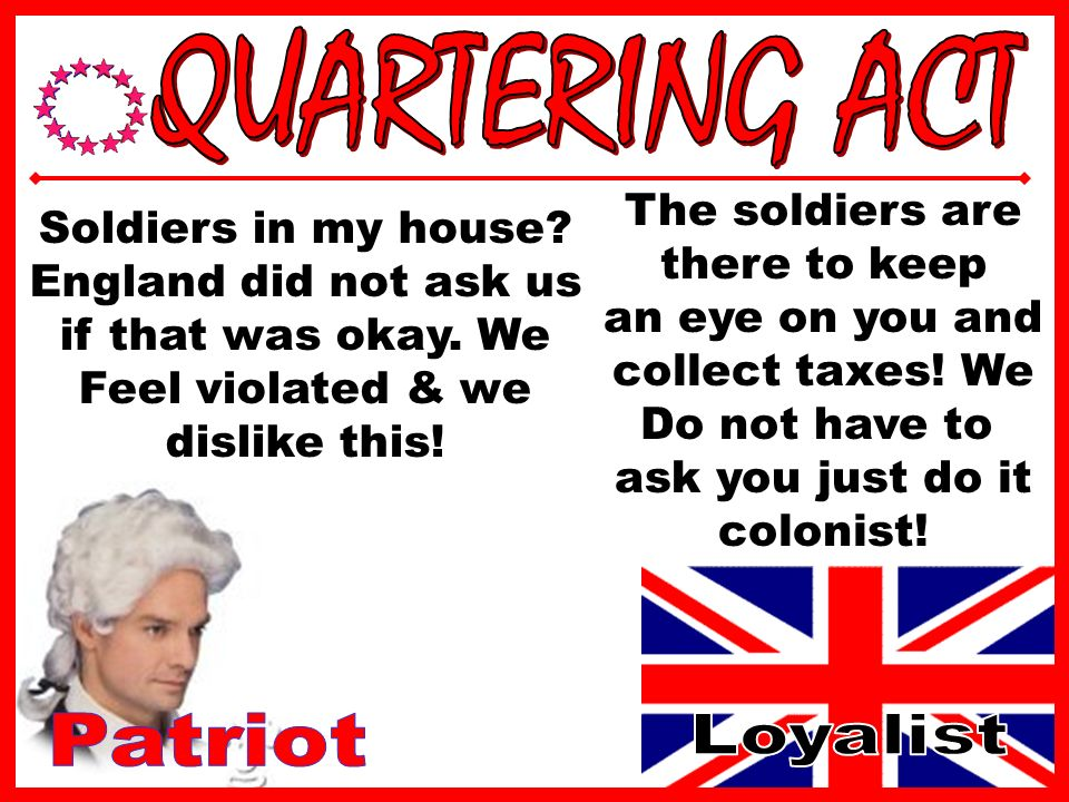 Colonies must house & feed British Soldiers (Redcoats) British use Redcoats as Policeman & tax collectors in the colonies