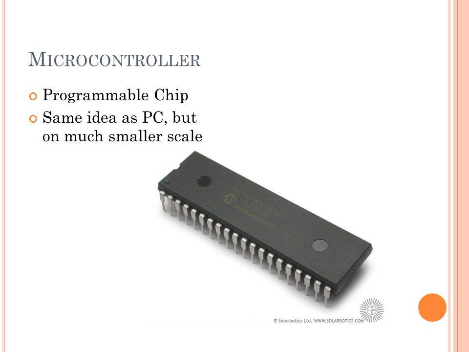 M ICROCONTROLLER Programmable Chip Same idea as PC, but on much smaller scale