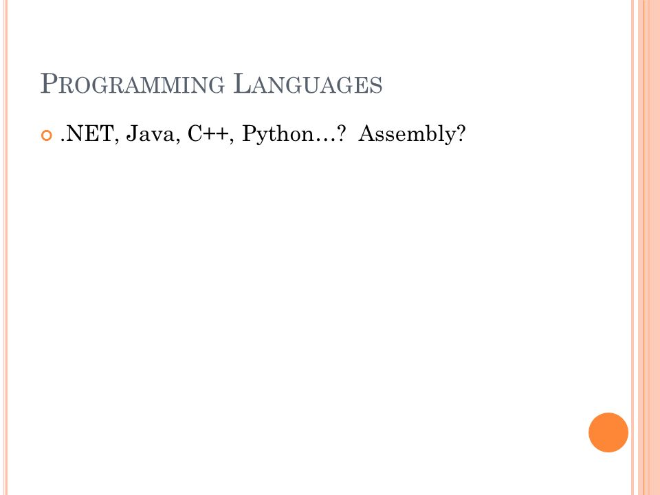 P ROGRAMMING L ANGUAGES.NET, Java, C++, Python…? Assembly?