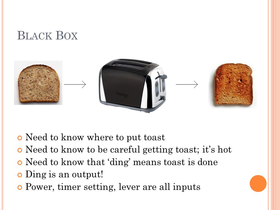 B LACK B OX Need to know where to put toast Need to know to be careful getting toast; its hot Need to know that ding means toast is done Ding is an output.