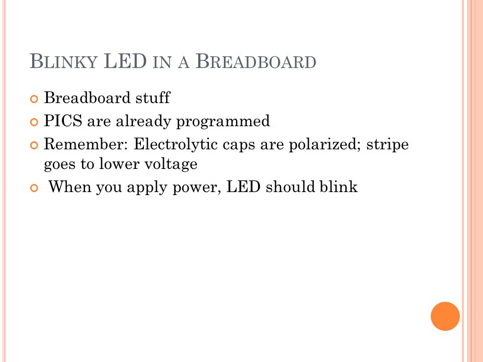 B LINKY LED IN A B READBOARD Breadboard stuff PICS are already programmed Remember: Electrolytic caps are polarized; stripe goes to lower voltage When you apply power, LED should blink