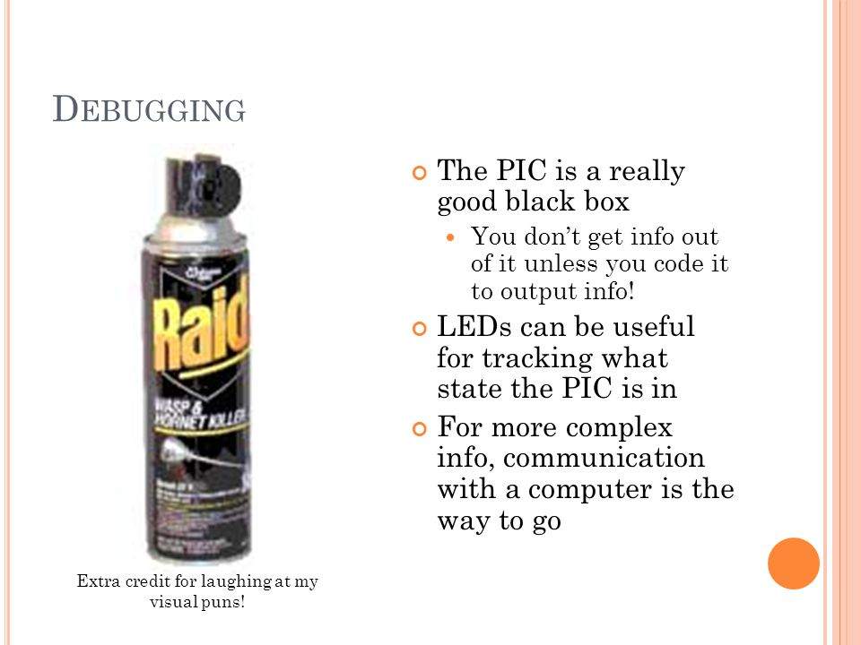 D EBUGGING The PIC is a really good black box You dont get info out of it unless you code it to output info! LEDs can be useful for tracking what stat