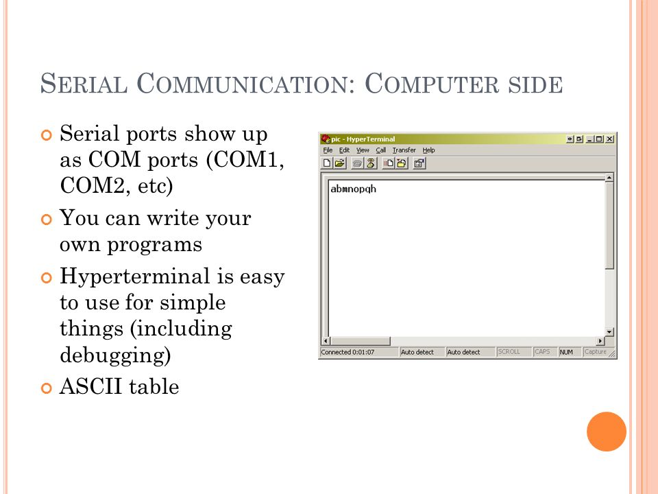 S ERIAL C OMMUNICATION : C OMPUTER SIDE Serial ports show up as COM ports (COM1, COM2, etc) You can write your own programs Hyperterminal is easy to use for simple things (including debugging) ASCII table