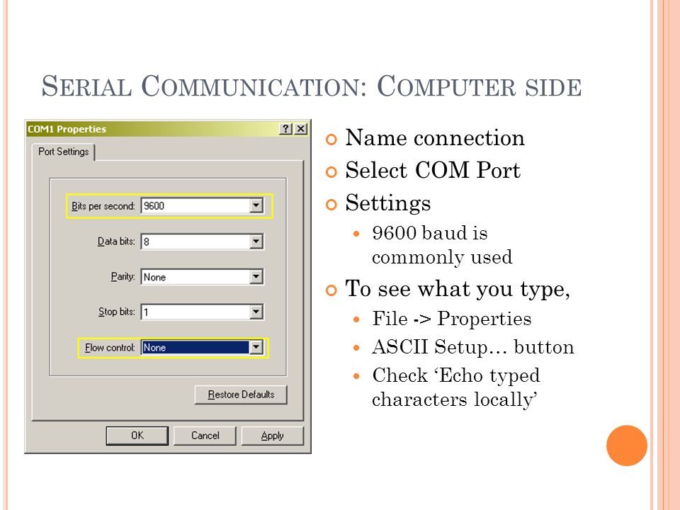 S ERIAL C OMMUNICATION : C OMPUTER SIDE Name connection Select COM Port Settings 9600 baud is commonly used To see what you type, File -> Properties ASCII Setup… button Check Echo typed characters locally