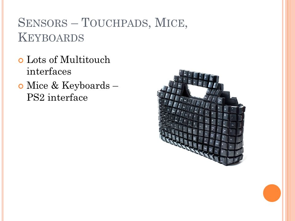S ENSORS – T OUCHPADS, M ICE, K EYBOARDS Lots of Multitouch interfaces Mice & Keyboards – PS2 interface