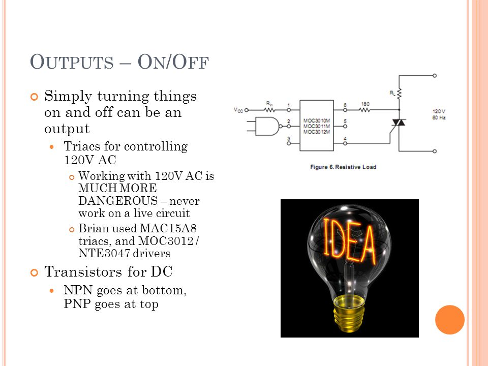 O UTPUTS – O N /O FF Simply turning things on and off can be an output Triacs for controlling 120V AC Working with 120V AC is MUCH MORE DANGEROUS – never work on a live circuit Brian used MAC15A8 triacs, and MOC3012 / NTE3047 drivers Transistors for DC NPN goes at bottom, PNP goes at top