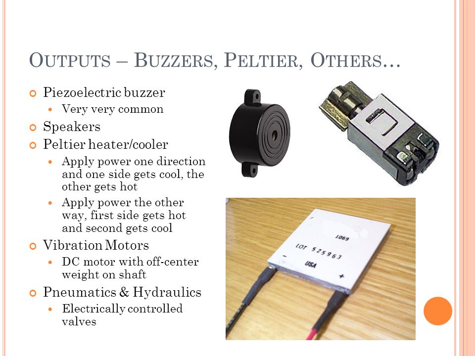 O UTPUTS – B UZZERS, P ELTIER, O THERS … Piezoelectric buzzer Very very common Speakers Peltier heater/cooler Apply power one direction, and one side