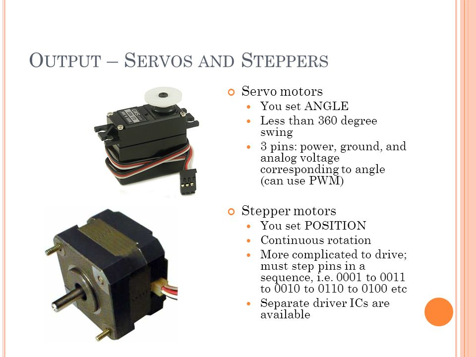 O UTPUT – S ERVOS AND S TEPPERS Servo motors You set ANGLE Less than 360 degree swing 3 pins: power, ground, and analog voltage corresponding to angle