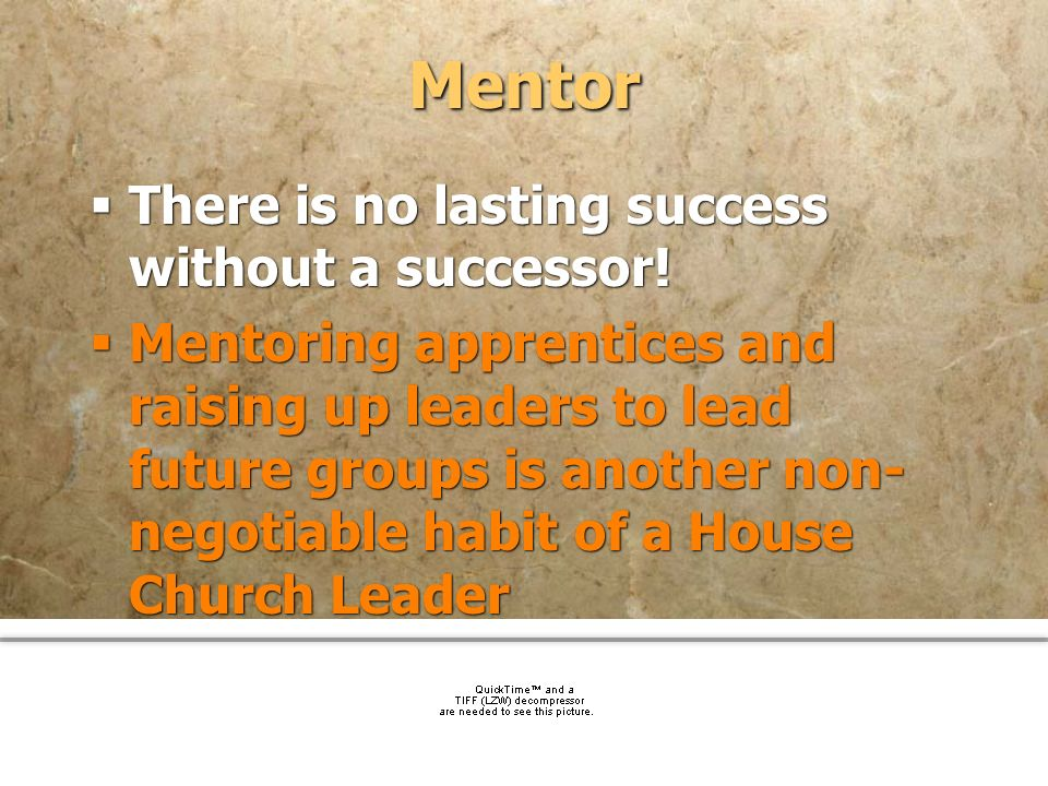 community church Mentor There is no lasting success without a successor! Mentoring apprentices and raising up leaders to lead future groups is another