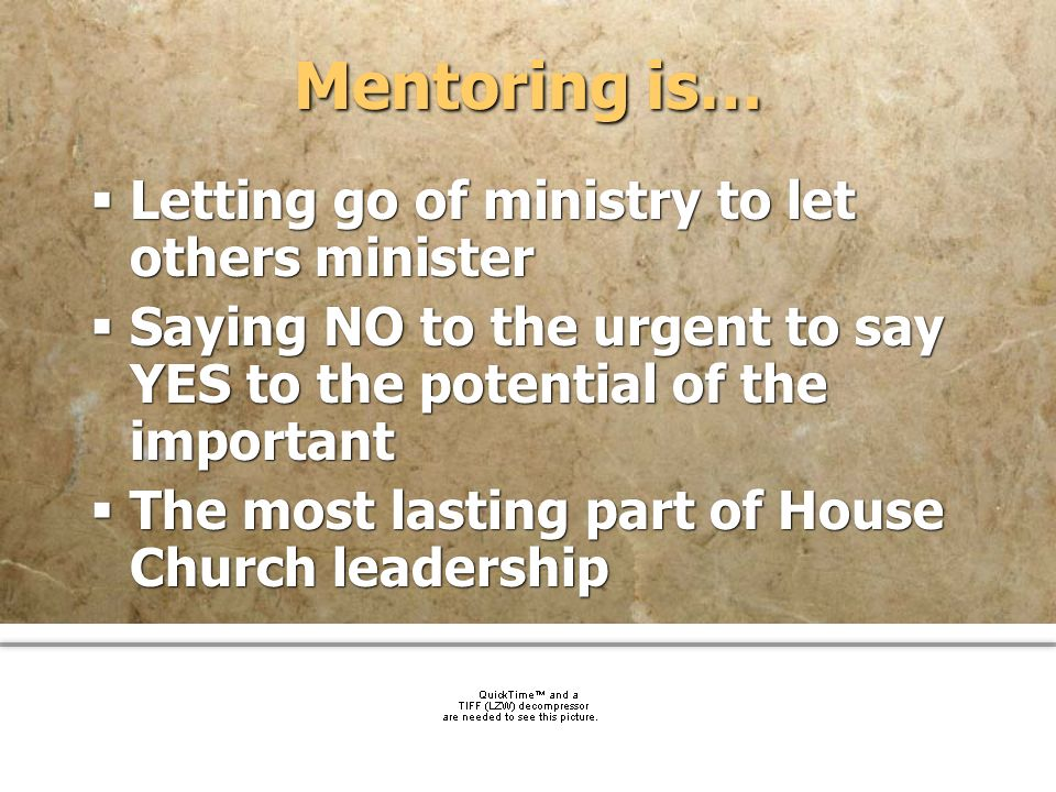 community church Mentoring is… Letting go of ministry to let others minister Saying NO to the urgent to say YES to the potential of the important The
