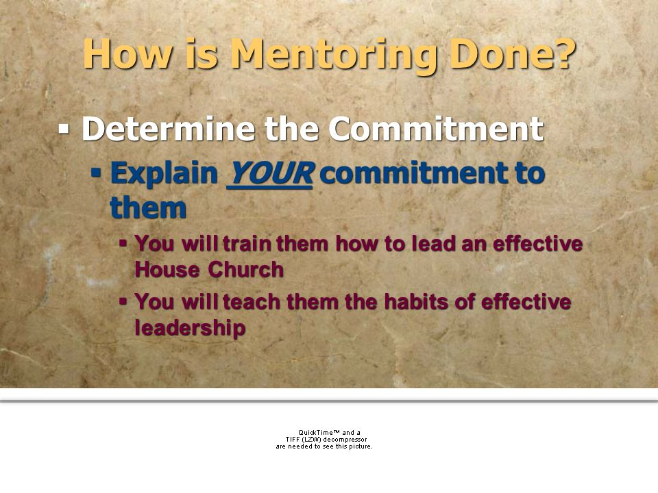 community church How is Mentoring Done? Determine the Commitment Explain YOUR commitment to them You will train them how to lead an effective House Ch