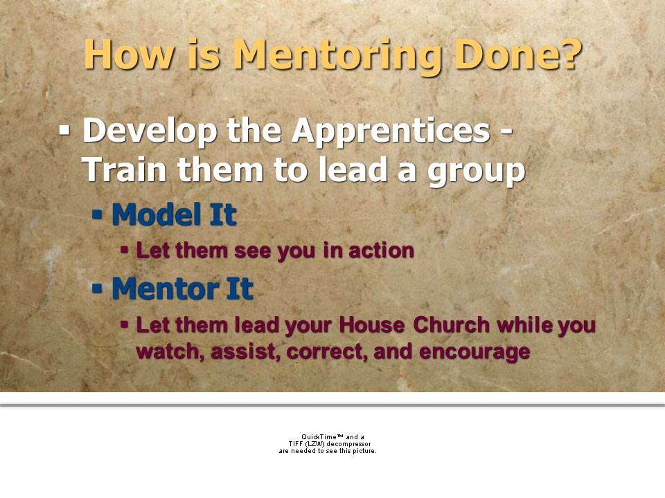 community church How is Mentoring Done? Develop the Apprentices - Train them to lead a group Model It Let them see you in action Mentor It Let them le