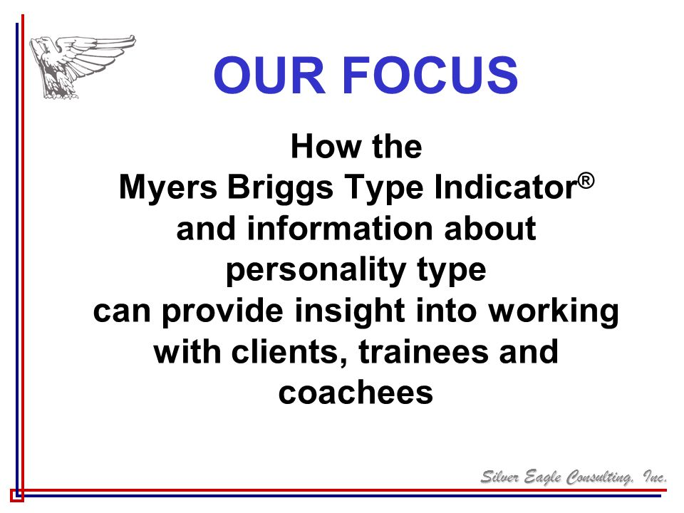 Silver Eagle Consulting, Inc. How the Myers Briggs Type Indicator ® and information about personality type can provide insight into working with clien