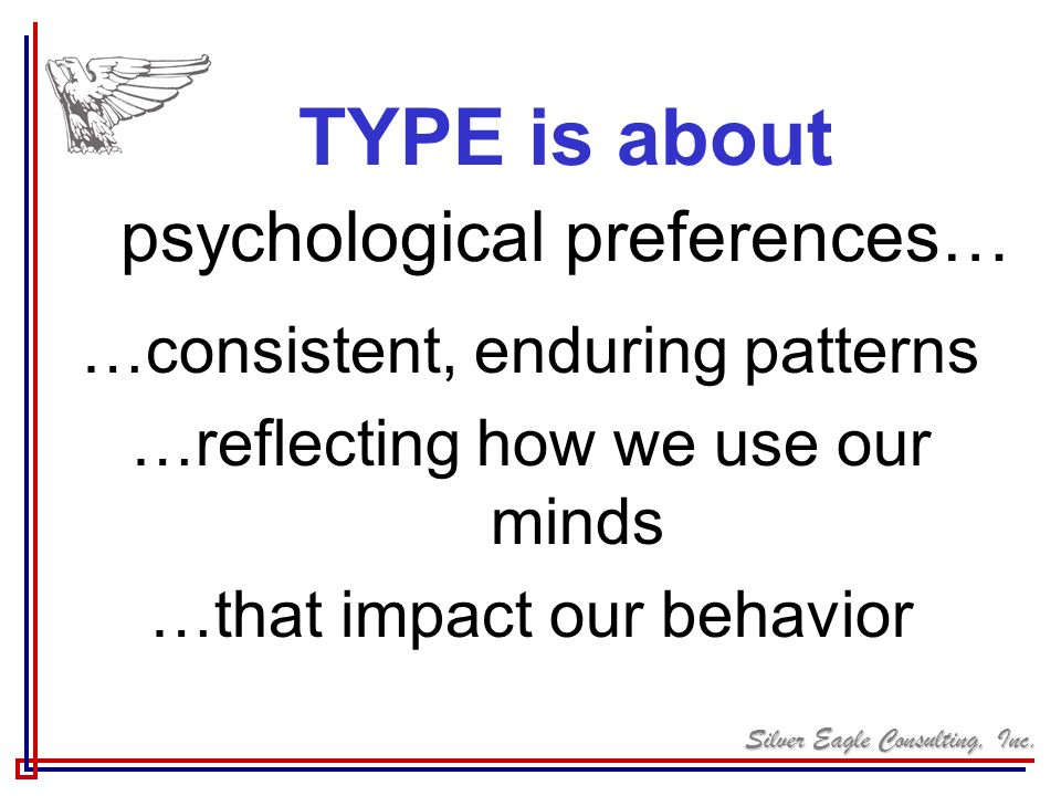 Silver Eagle Consulting, Inc. …consistent, enduring patterns …reflecting how we use our minds …that impact our behavior TYPE is about psychological pr
