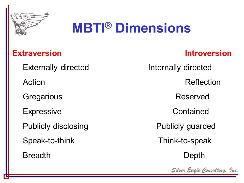 Silver Eagle Consulting, Inc. MBTI ® Dimensions Extraversion Introversion Externally directed Internally directed Action Reflection Gregarious Reserve