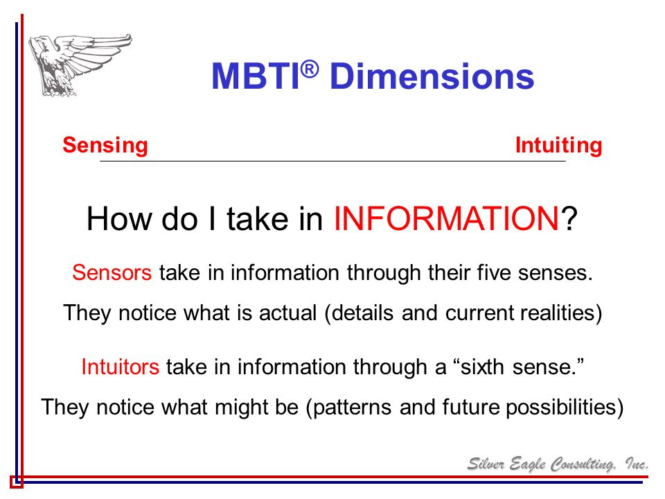 Silver Eagle Consulting, Inc. MBTI ® Dimensions Sensing Intuiting How do I take in INFORMATION? Sensors take in information through their five senses.